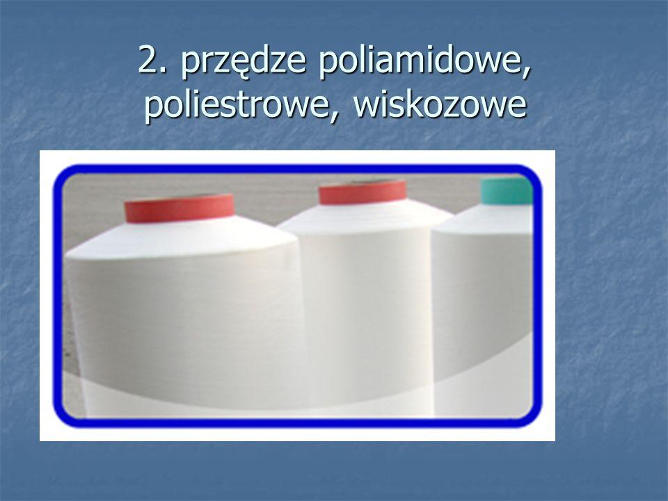 2. przędze poliamidowe, poliestrowe, wiskozowe