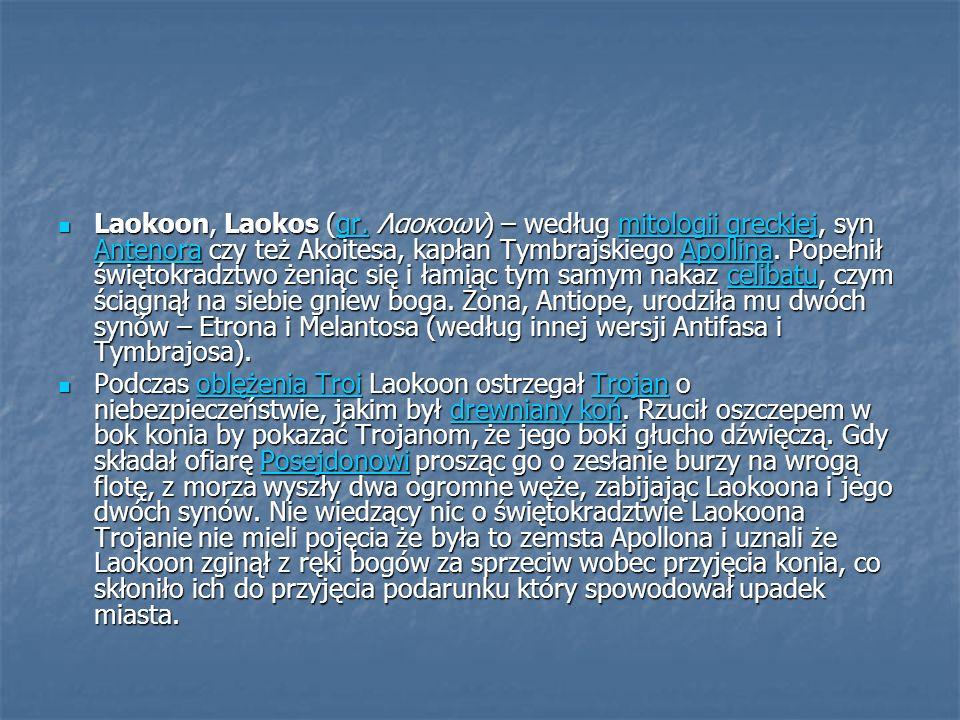 Laokoon, Laokos (gr. Λαοκοων) – według mitologii greckiej, syn Antenora czy też Akoitesa, kapłan Tymbrajskiego Apollina. Popełnił świętokradztwo żeniąc się i łamiąc tym samym nakaz celibatu, czym ściągnął na siebie gniew boga. Żona, Antiope, urodziła mu dwóch synów – Etrona i Melantosa (według innej wersji Antifasa i Tymbrajosa).