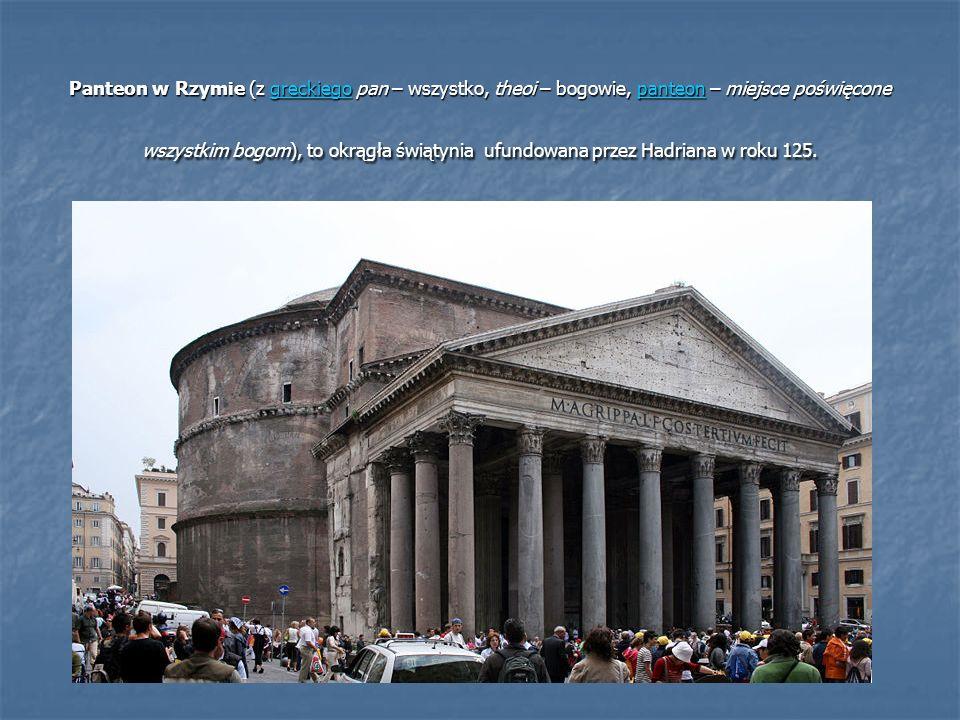 Panteon w Rzymie (z greckiego pan – wszystko, theoi – bogowie, panteon – miejsce poświęcone wszystkim bogom), to okrągła świątynia ufundowana przez Hadriana w roku 125.