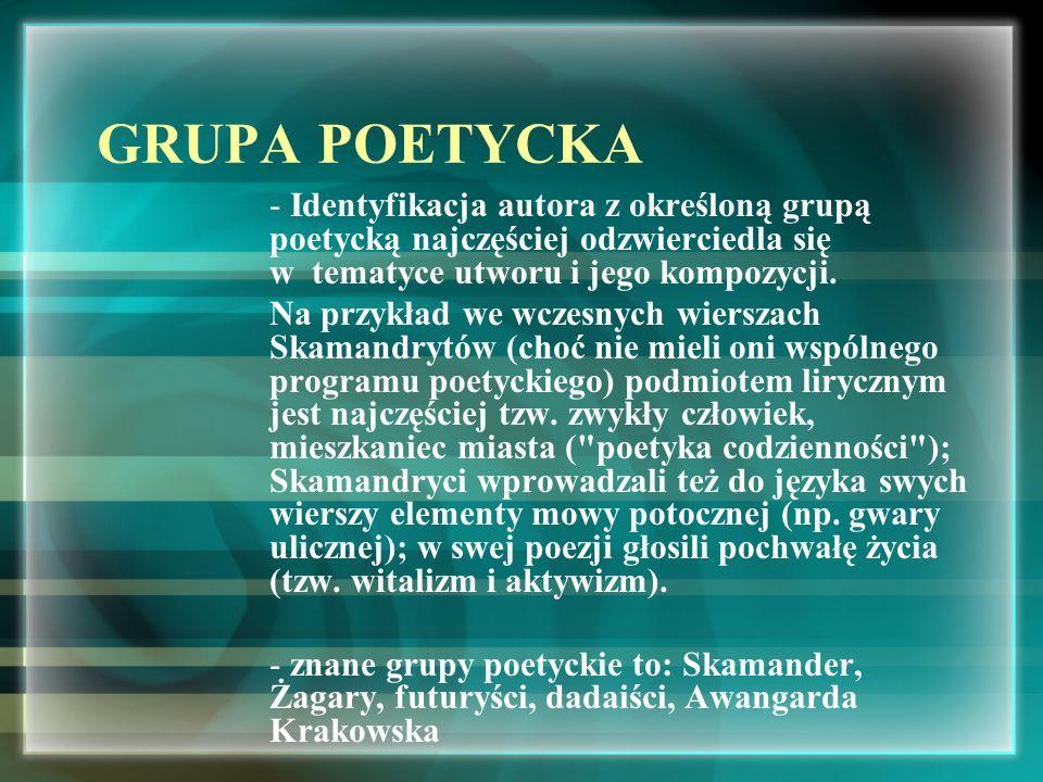 GRUPA POETYCKA Identyfikacja autora z określoną grupą poetycką najczęściej odzwierciedla się w tematyce utworu i jego kompozycji.