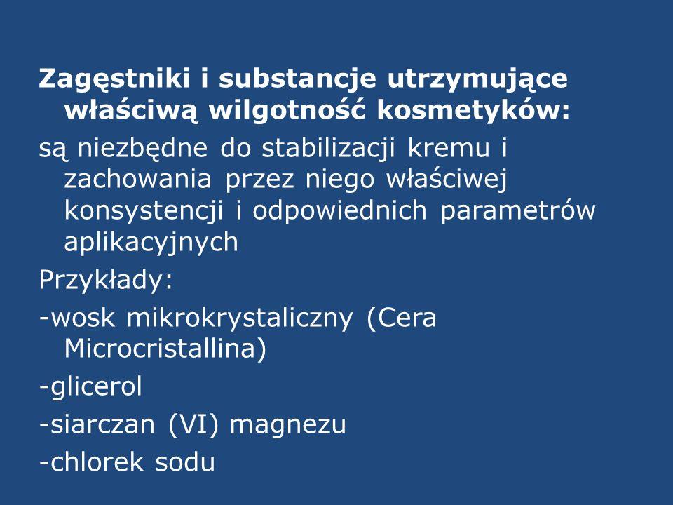 Zagęstniki i substancje utrzymujące właściwą wilgotność kosmetyków: są niezbędne do stabilizacji kremu i zachowania przez niego właściwej konsystencji i odpowiednich parametrów aplikacyjnych Przykłady: -wosk mikrokrystaliczny (Cera Microcristallina) -glicerol -siarczan (VI) magnezu -chlorek sodu