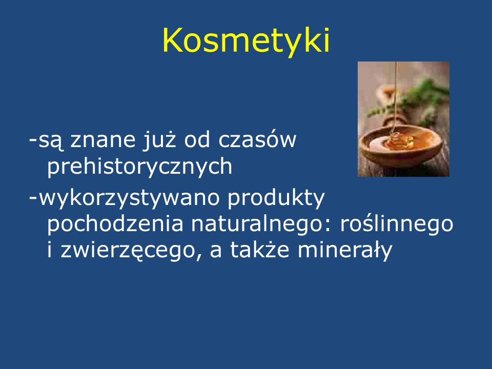 Kosmetyki -są znane już od czasów prehistorycznych -wykorzystywano produkty pochodzenia naturalnego: roślinnego i zwierzęcego, a także minerały