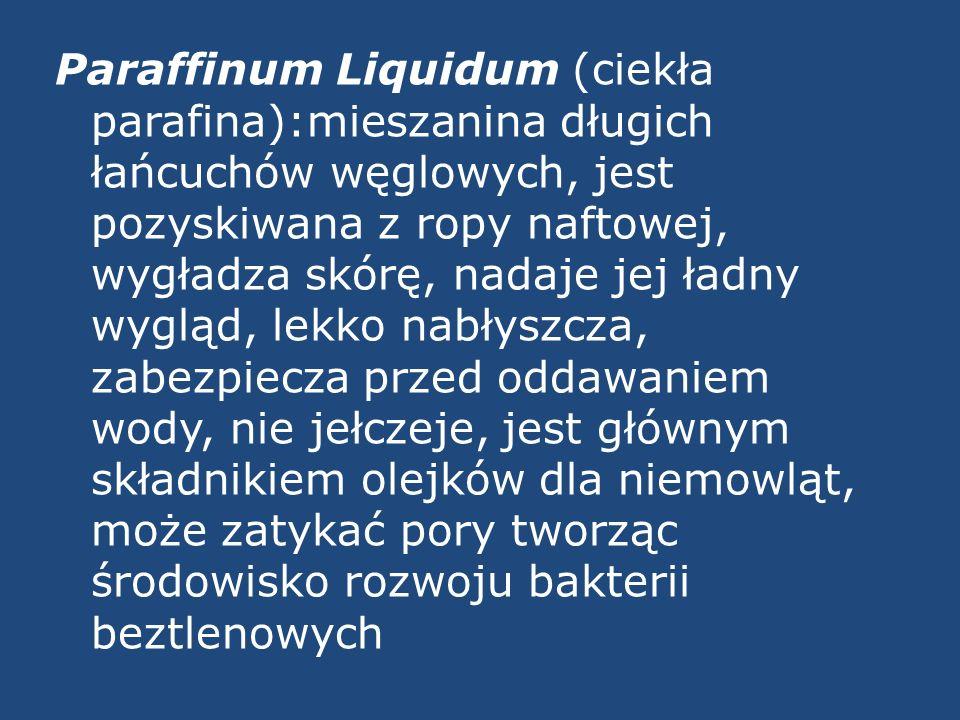 Paraffinum Liquidum (ciekła parafina):mieszanina długich łańcuchów węglowych, jest pozyskiwana z ropy naftowej, wygładza skórę, nadaje jej ładny wygląd, lekko nabłyszcza, zabezpiecza przed oddawaniem wody, nie jełczeje, jest głównym składnikiem olejków dla niemowląt, może zatykać pory tworząc środowisko rozwoju bakterii beztlenowych