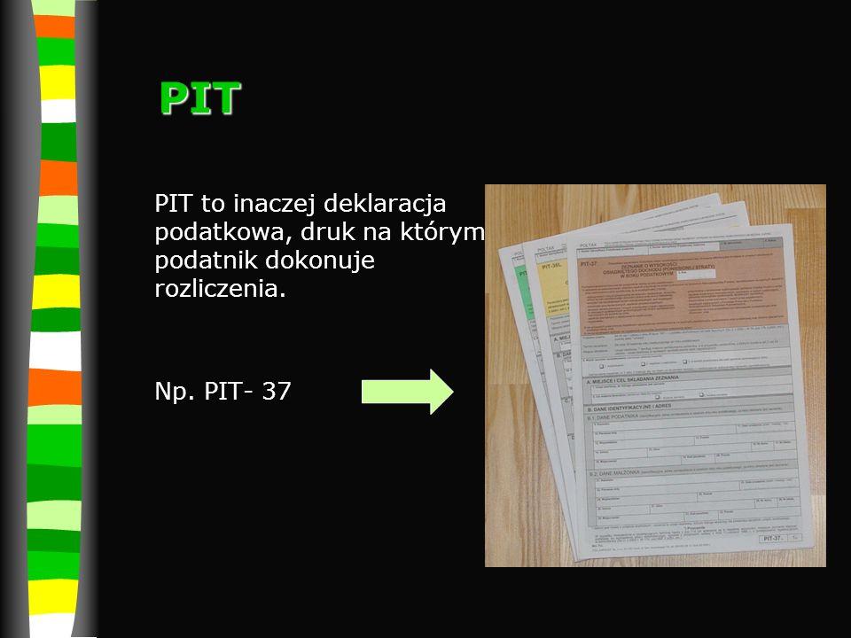 PIT PIT to inaczej deklaracja podatkowa, druk na którym podatnik dokonuje rozliczenia. Np. PIT- 37