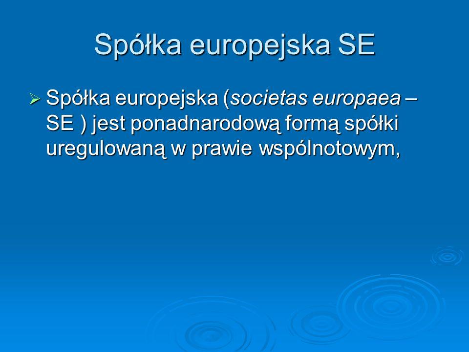 Spółka europejska SE Spółka europejska (societas europaea – SE ) jest ponadnarodową formą spółki uregulowaną w prawie wspólnotowym,