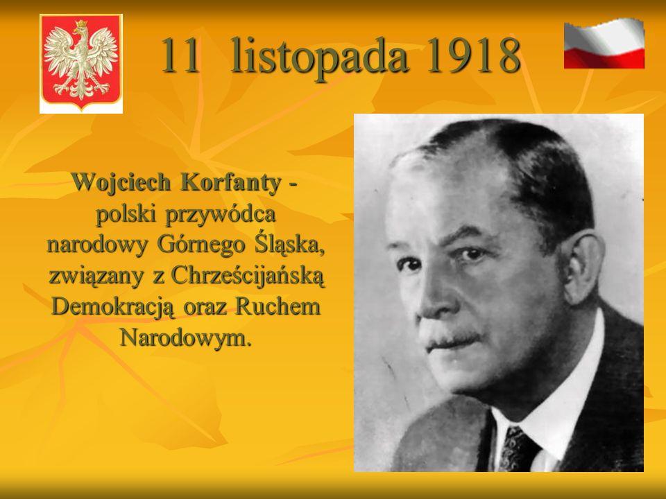 11 listopada 1918 Wojciech Korfanty - polski przywódca narodowy Górnego Śląska, związany z Chrześcijańską Demokracją oraz Ruchem Narodowym.