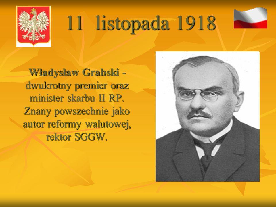 11 listopada 1918 Władysław Grabski - dwukrotny premier oraz minister skarbu II RP.