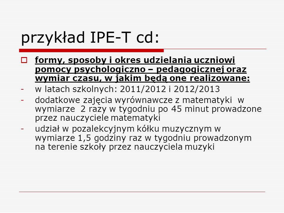 przykład IPE-T cd:formy, sposoby i okres udzielania uczniowi pomocy psychologiczno – pedagogicznej oraz wymiar czasu, w jakim będą one realizowane: