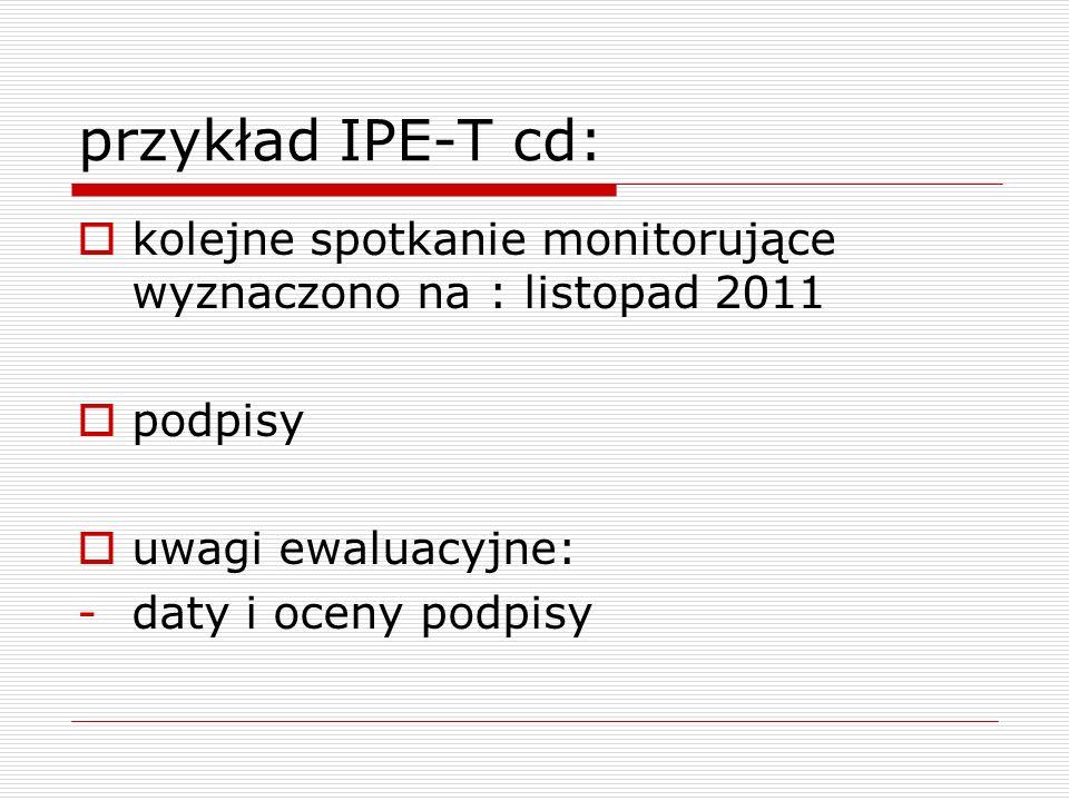przykład IPE-T cd:kolejne spotkanie monitorujące wyznaczono na : listopad 2011. podpisy. uwagi ewaluacyjne:
