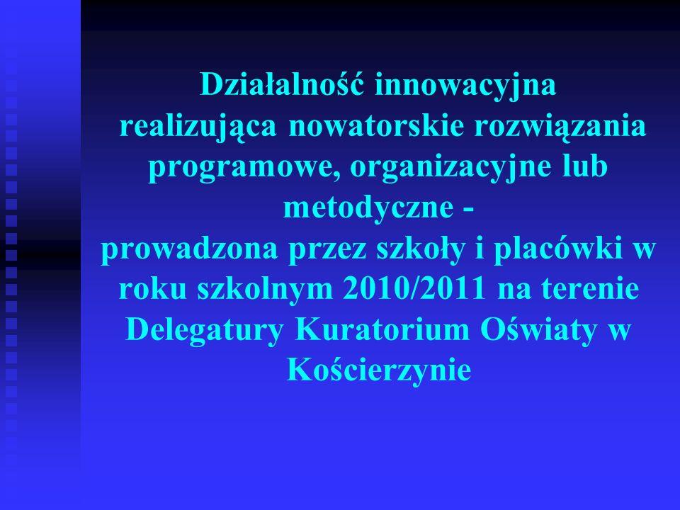Działalność innowacyjna realizująca nowatorskie rozwiązania programowe, organizacyjne lub metodyczne - prowadzona przez szkoły i placówki w roku szkolnym 2010/2011 na terenie Delegatury Kuratorium Oświaty w Kościerzynie