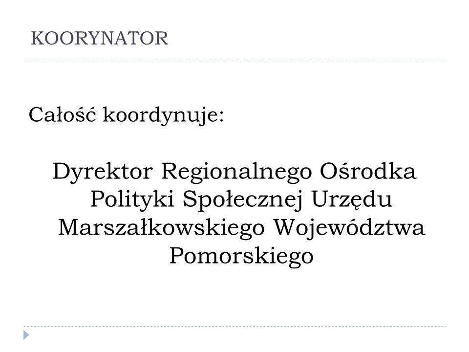 KOORYNATOR Całość koordynuje: Dyrektor Regionalnego Ośrodka Polityki Społecznej Urzędu Marszałkowskiego Województwa Pomorskiego.