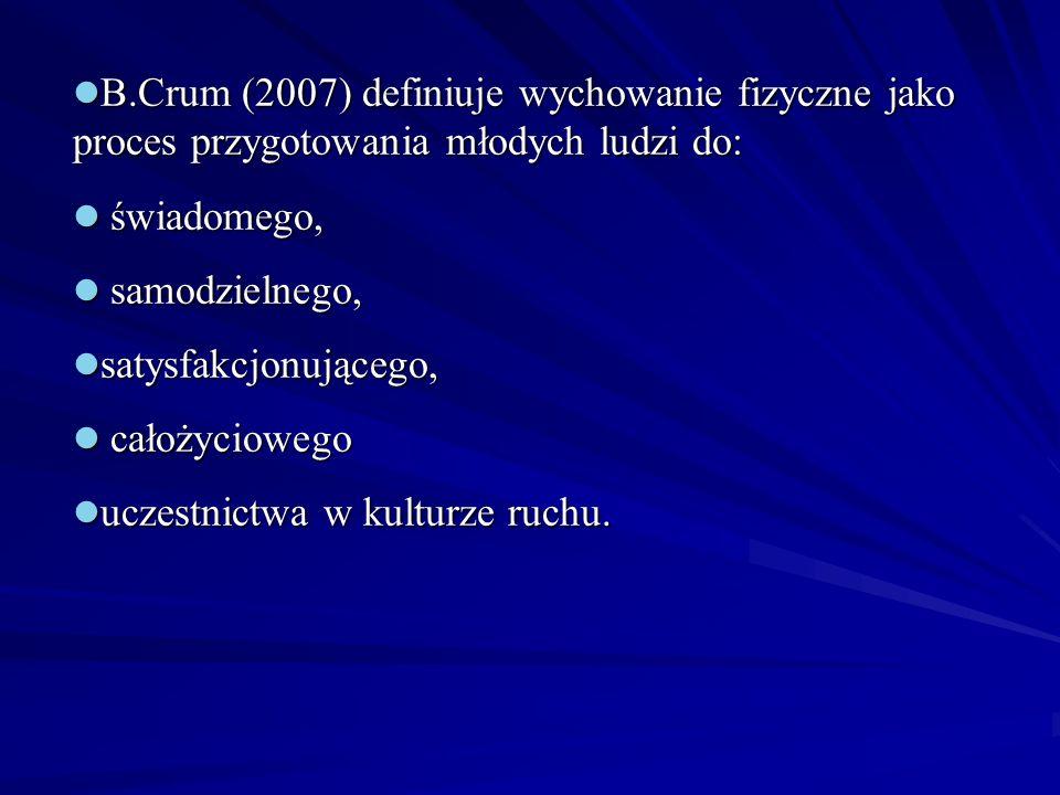 B.Crum (2007) definiuje wychowanie fizyczne jako proces przygotowania młodych ludzi do: