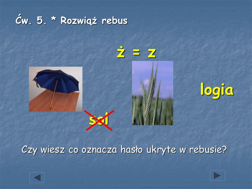ż = z logia sol Ćw. 5. * Rozwiąż rebus