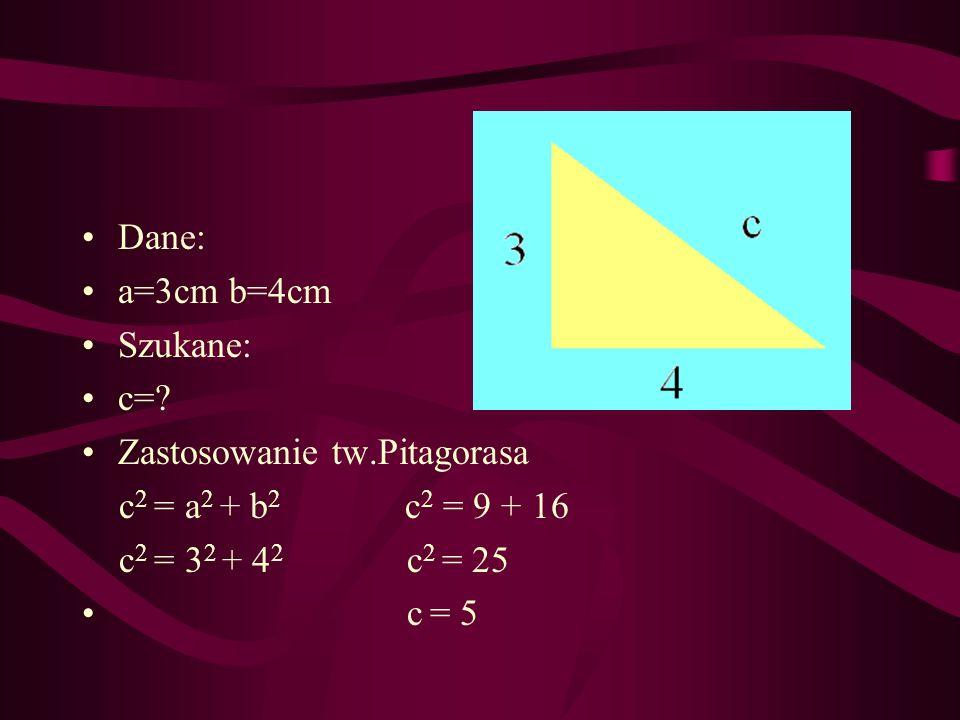 Dane: a=3cm b=4cm. Szukane: c= Zastosowanie tw.Pitagorasa. c2 = a2 + b2 c2 = 9 + 16.