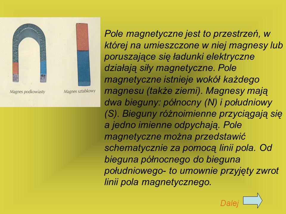 Pole magnetyczne jest to przestrzeń, w której na umieszczone w niej magnesy lub poruszające się ładunki elektryczne działają siły magnetyczne. Pole magnetyczne istnieje wokół każdego magnesu (także ziemi). Magnesy mają dwa bieguny: północny (N) i południowy (S). Bieguny różnoimienne przyciągają się a jedno imienne odpychają. Pole magnetyczne można przedstawić schematycznie za pomocą linii pola. Od bieguna północnego do bieguna południowego- to umownie przyjęty zwrot linii pola magnetycznego.