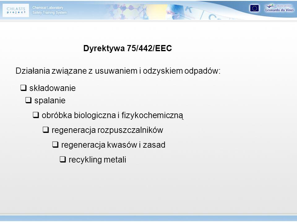 Dyrektywa 75/442/EEC Działania związane z usuwaniem i odzyskiem odpadów: składowanie. spalanie. obróbka biologiczna i fizykochemiczną.