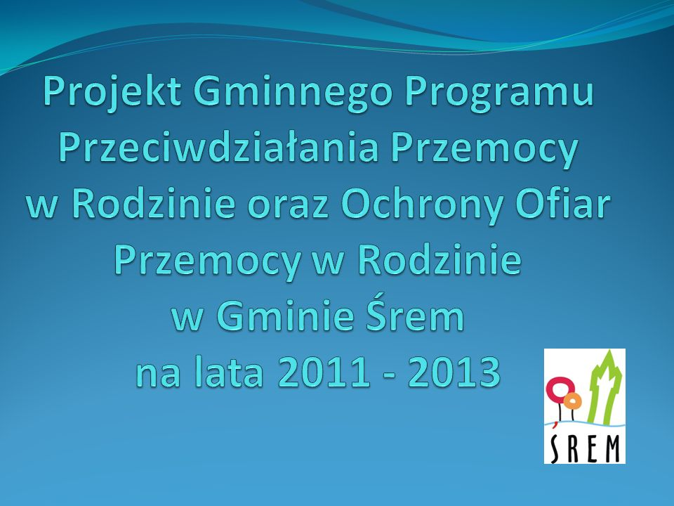 Projekt Gminnego Programu Przeciwdziałania Przemocy w Rodzinie oraz Ochrony Ofiar Przemocy w Rodzinie w Gminie Śrem na lata 2011 - 2013