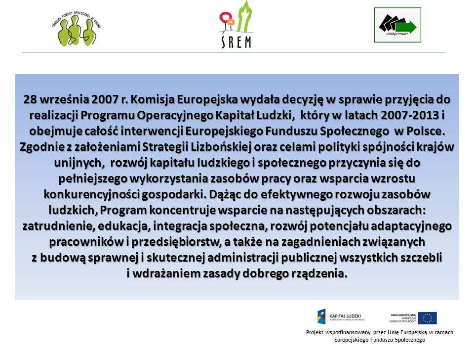 28 września 2007 r. Komisja Europejska wydała decyzję w sprawie przyjęcia do realizacji Programu Operacyjnego Kapitał Ludzki, który w latach 2007-2013 i obejmuje całość interwencji Europejskiego Funduszu Społecznego w Polsce.