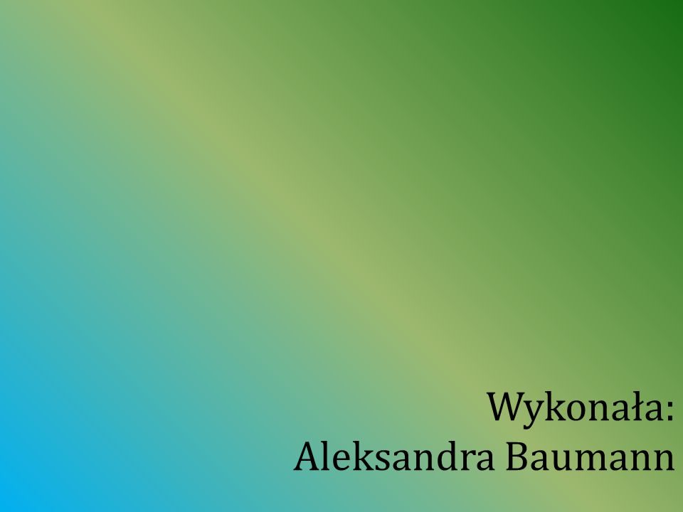 Wykonała: Aleksandra Baumann