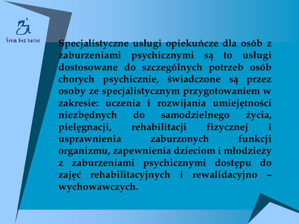 Specjalistyczne usługi opiekuńcze dla osób z zaburzeniami psychicznymi są to usługi dostosowane do szczególnych potrzeb osób chorych psychicznie, świadczone są przez osoby ze specjalistycznym przygotowaniem w zakresie: uczenia i rozwijania umiejętności niezbędnych do samodzielnego życia, pielęgnacji, rehabilitacji fizycznej i usprawnienia zaburzonych funkcji organizmu, zapewnienia dzieciom i młodzieży z zaburzeniami psychicznymi dostępu do zajęć rehabilitacyjnych i rewalidacyjno – wychowawczych.