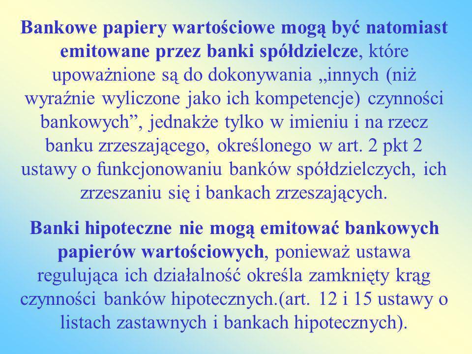 """Bankowe papiery wartościowe mogą być natomiast emitowane przez banki spółdzielcze, które upoważnione są do dokonywania """"innych (niż wyraźnie wyliczone jako ich kompetencje) czynności bankowych , jednakże tylko w imieniu i na rzecz banku zrzeszającego, określonego w art. 2 pkt 2 ustawy o funkcjonowaniu banków spółdzielczych, ich zrzeszaniu się i bankach zrzeszających."""
