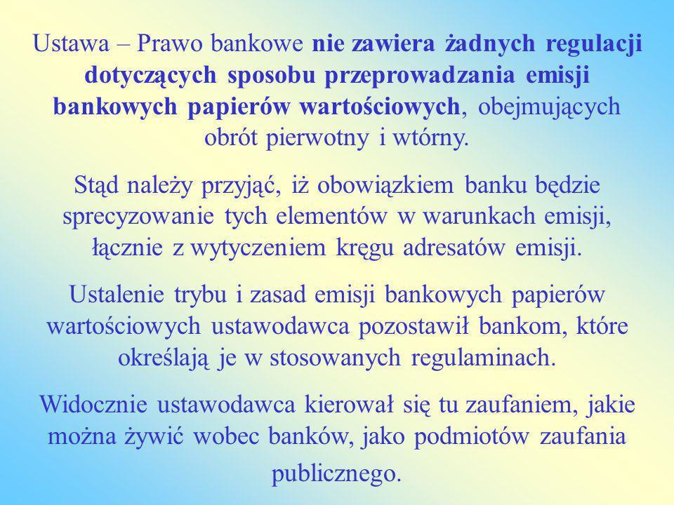 Ustawa – Prawo bankowe nie zawiera żadnych regulacji dotyczących sposobu przeprowadzania emisji bankowych papierów wartościowych, obejmujących obrót pierwotny i wtórny.