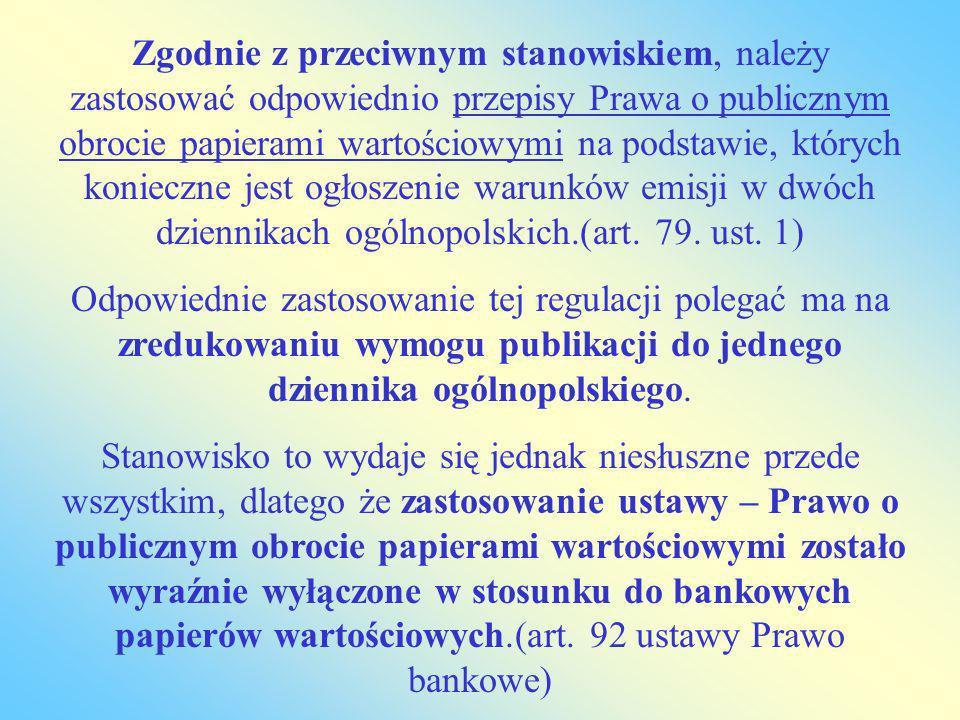 Zgodnie z przeciwnym stanowiskiem, należy zastosować odpowiednio przepisy Prawa o publicznym obrocie papierami wartościowymi na podstawie, których konieczne jest ogłoszenie warunków emisji w dwóch dziennikach ogólnopolskich.(art. 79. ust. 1)