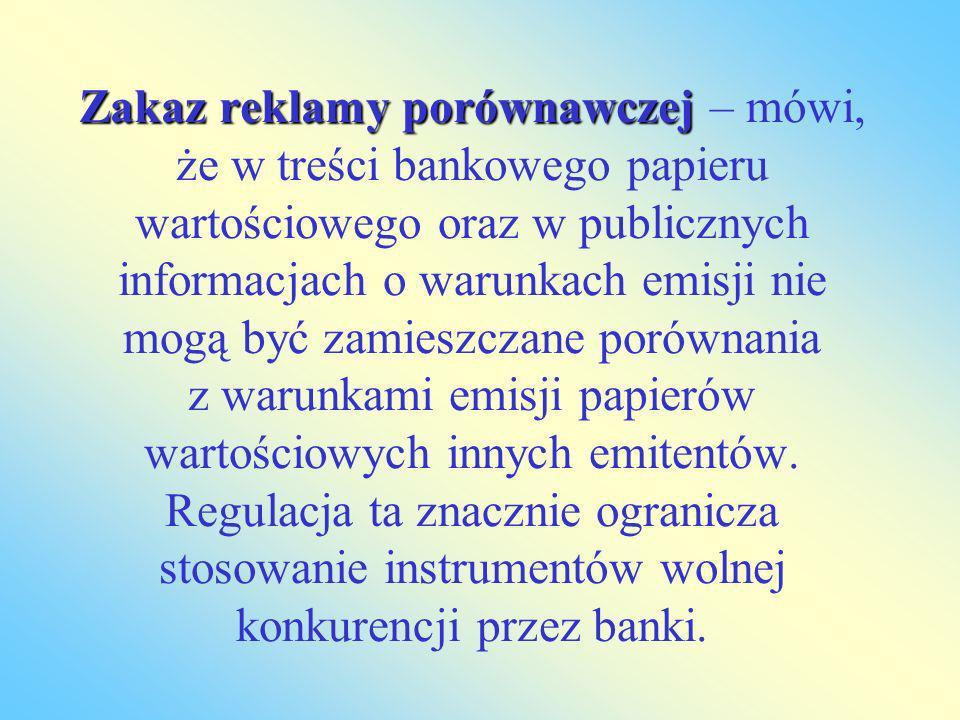 Zakaz reklamy porównawczej – mówi, że w treści bankowego papieru wartościowego oraz w publicznych informacjach o warunkach emisji nie mogą być zamieszczane porównania z warunkami emisji papierów wartościowych innych emitentów.