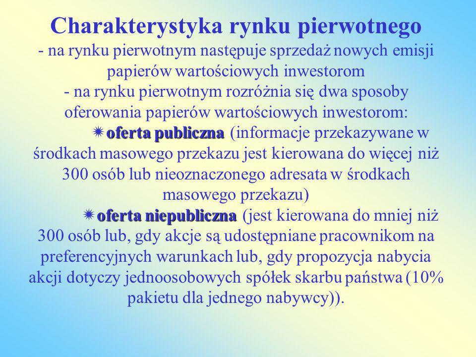 Charakterystyka rynku pierwotnego - na rynku pierwotnym następuje sprzedaż nowych emisji papierów wartościowych inwestorom - na rynku pierwotnym rozróżnia się dwa sposoby oferowania papierów wartościowych inwestorom: oferta publiczna (informacje przekazywane w środkach masowego przekazu jest kierowana do więcej niż 300 osób lub nieoznaczonego adresata w środkach masowego przekazu) oferta niepubliczna (jest kierowana do mniej niż 300 osób lub, gdy akcje są udostępniane pracownikom na preferencyjnych warunkach lub, gdy propozycja nabycia akcji dotyczy jednoosobowych spółek skarbu państwa (10% pakietu dla jednego nabywcy)).