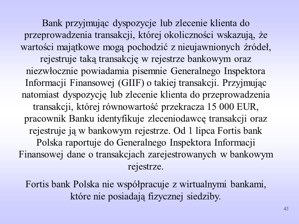 Bank przyjmując dyspozycje lub zlecenie klienta do przeprowadzenia transakcji, której okoliczności wskazują, że wartości majątkowe mogą pochodzić z nieujawnionych źródeł, rejestruje taką transakcję w rejestrze bankowym oraz niezwłocznie powiadamia pisemnie Generalnego Inspektora Informacji Finansowej (GIIF) o takiej transakcji. Przyjmując natomiast dyspozycję lub zlecenie klienta do przeprowadzenia transakcji, której równowartość przekracza 15 000 EUR, pracownik Banku identyfikuje zleceniodawcę transakcji oraz rejestruje ją w bankowym rejestrze. Od 1 lipca Fortis bank Polska raportuje do Generalnego Inspektora Informacji Finansowej dane o transakcjach zarejestrowanych w bankowym rejestrze.