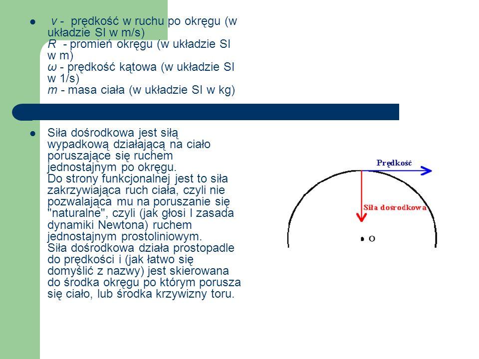 v - prędkość w ruchu po okręgu (w układzie SI w m/s) R - promień okręgu (w układzie SI w m) ω - prędkość kątowa (w układzie SI w 1/s) m - masa ciała (w układzie SI w kg)