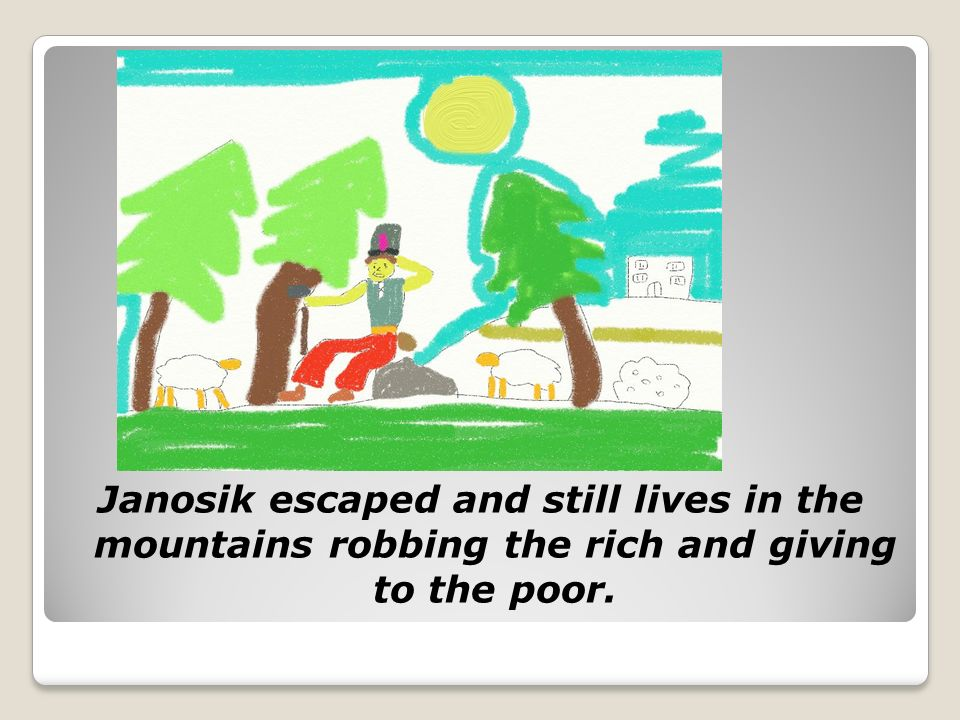 Janosik escaped and still lives in the mountains robbing the rich and giving to the poor.