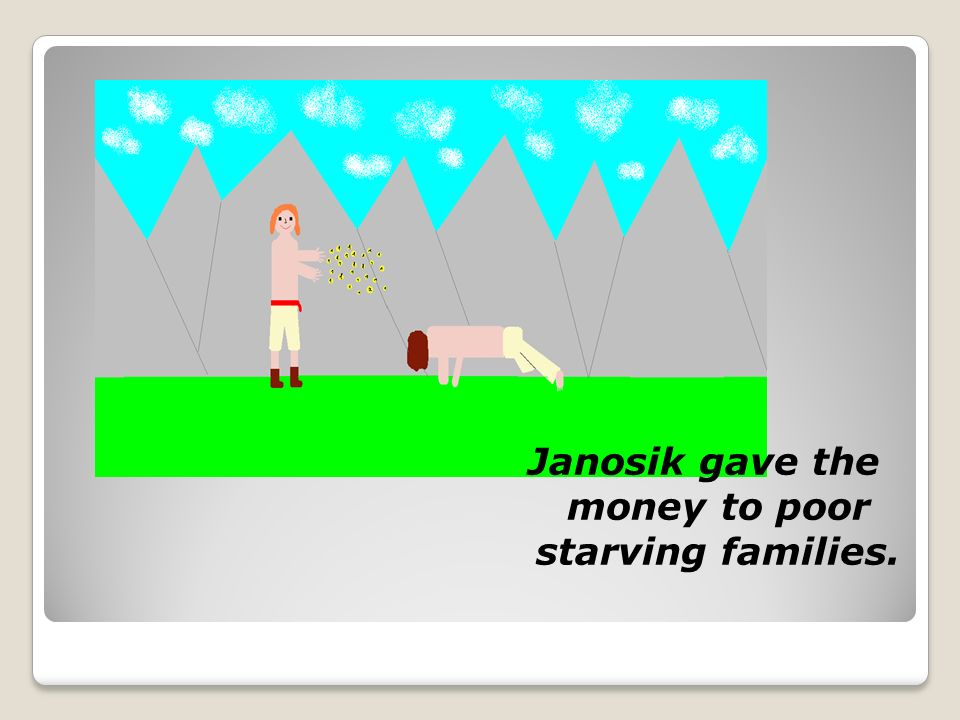 Janosik gave the money to poor starving families.