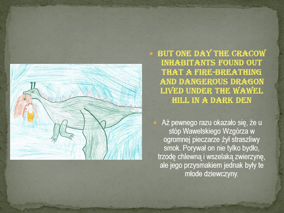 But one day the Cracow inhabitants found out that a fire-breathing and dangerous dragon lived under the Wawel Hill in a dark den