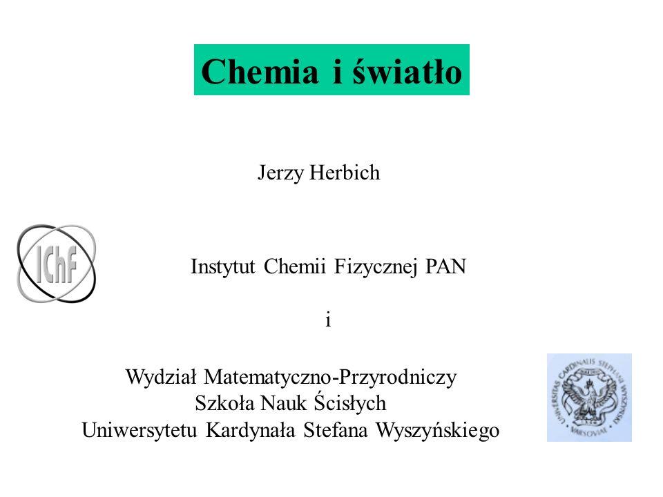 Chemia i światło Jerzy Herbich Instytut Chemii Fizycznej PAN i