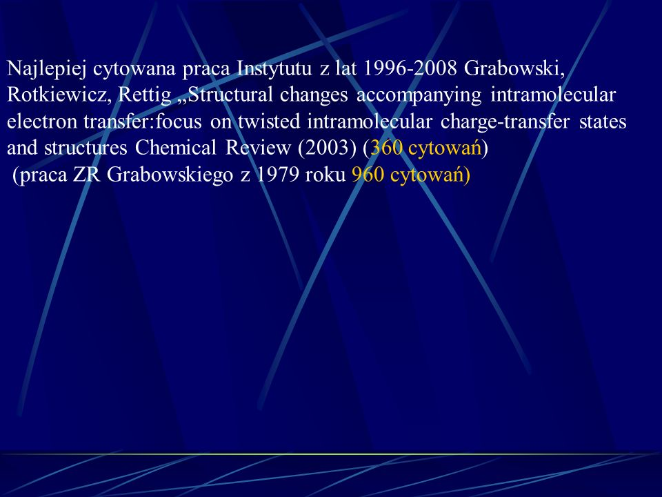 "Najlepiej cytowana praca Instytutu z lat 1996-2008 Grabowski, Rotkiewicz, Rettig ""Structural changes accompanying intramolecular electron transfer:focus on twisted intramolecular charge-transfer states and structures Chemical Review (2003) (360 cytowań)"