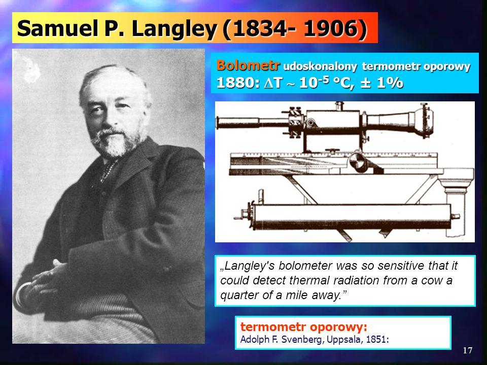 Samuel P. Langley (1834- 1906) Bolometr udoskonalony termometr oporowy 1880: T  10-5 °C, ± 1%