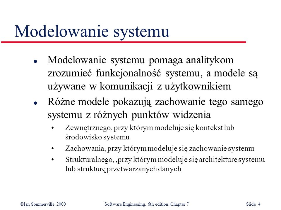 Modelowanie systemu Modelowanie systemu pomaga analitykom zrozumieć funkcjonalność systemu, a modele są używane w komunikacji z użytkownikiem.