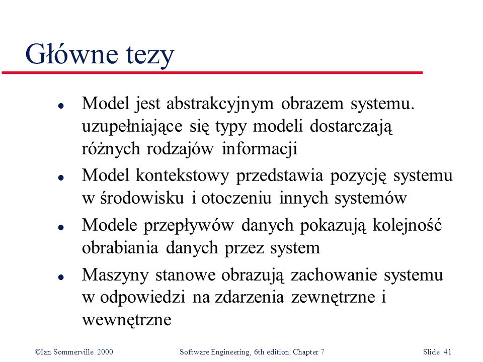 Główne tezy Model jest abstrakcyjnym obrazem systemu. uzupełniające się typy modeli dostarczają różnych rodzajów informacji.