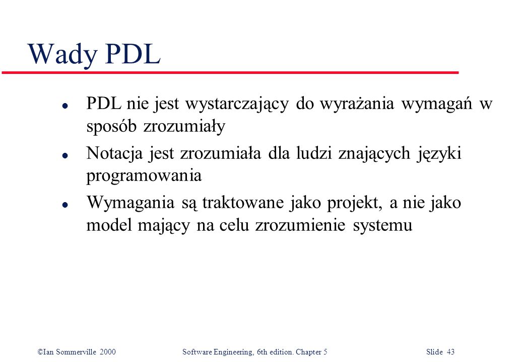 Wady PDL PDL nie jest wystarczający do wyrażania wymagań w sposób zrozumiały. Notacja jest zrozumiała dla ludzi znających języki programowania.