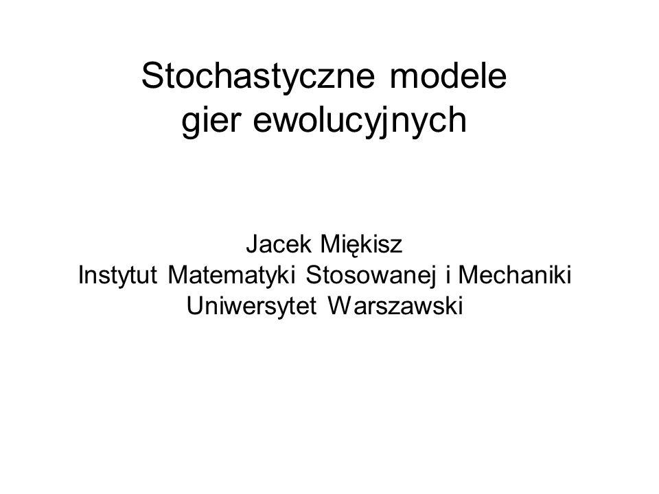 Stochastyczne modele gier ewolucyjnych Jacek Miękisz Instytut Matematyki Stosowanej i Mechaniki Uniwersytet Warszawski