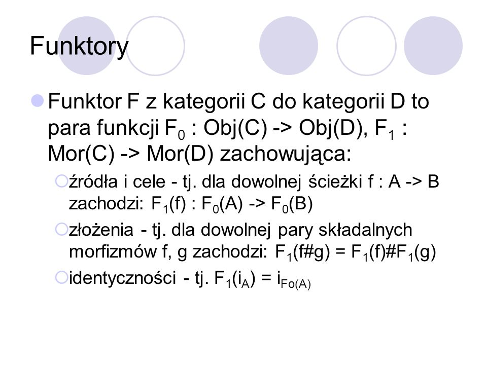 Funktory Funktor F z kategorii C do kategorii D to para funkcji F0 : Obj(C) -> Obj(D), F1 : Mor(C) -> Mor(D) zachowująca: