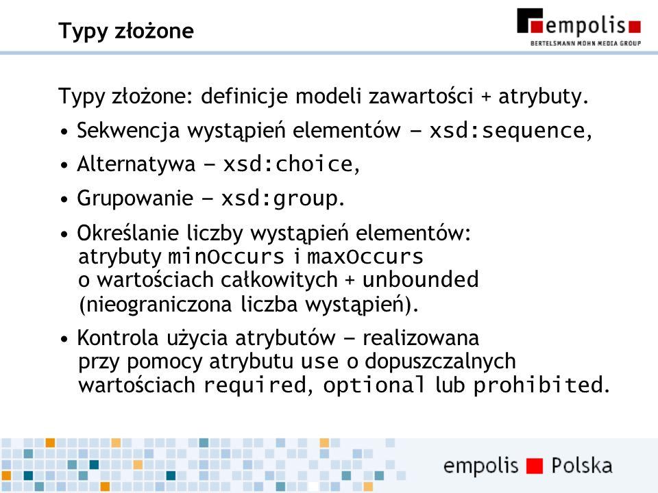 Typy złożone Typy złożone: definicje modeli zawartości + atrybuty. Sekwencja wystąpień elementów – xsd:sequence,