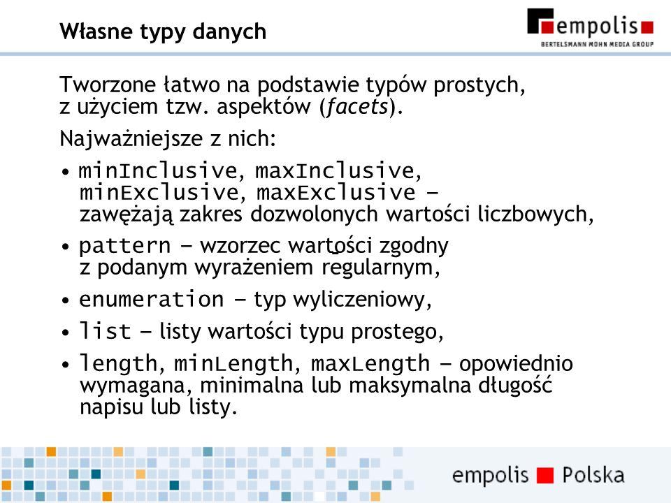 Własne typy danych Tworzone łatwo na podstawie typów prostych, z użyciem tzw. aspektów (facets). Najważniejsze z nich: