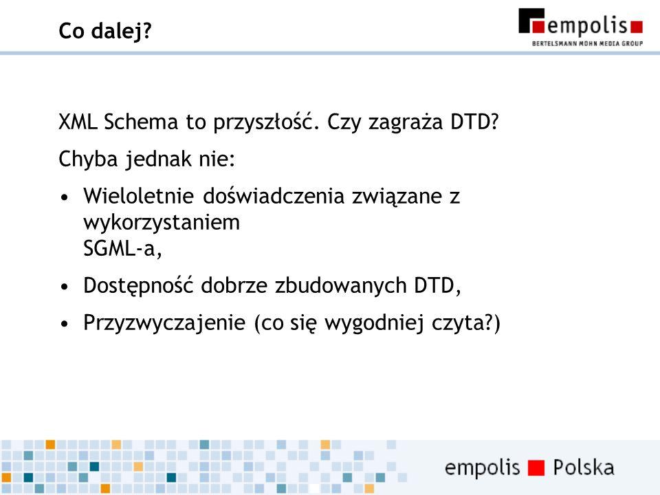 Co dalej XML Schema to przyszłość. Czy zagraża DTD Chyba jednak nie: Wieloletnie doświadczenia związane z wykorzystaniem SGML-a,