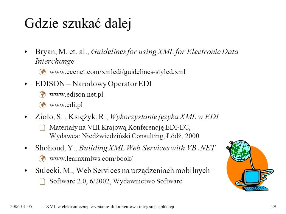 Gdzie szukać dalej Bryan, M. et. al., Guidelines for using XML for Electronic Data Interchange. www.eccnet.com/xmledi/guidelines-styled.xml.