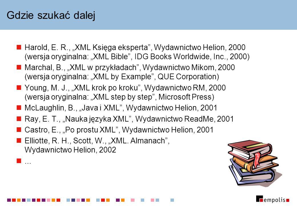 """Gdzie szukać dalejHarold, E. R., """"XML Księga eksperta , Wydawnictwo Helion, 2000 (wersja oryginalna: """"XML Bible , IDG Books Worldwide, Inc., 2000)"""