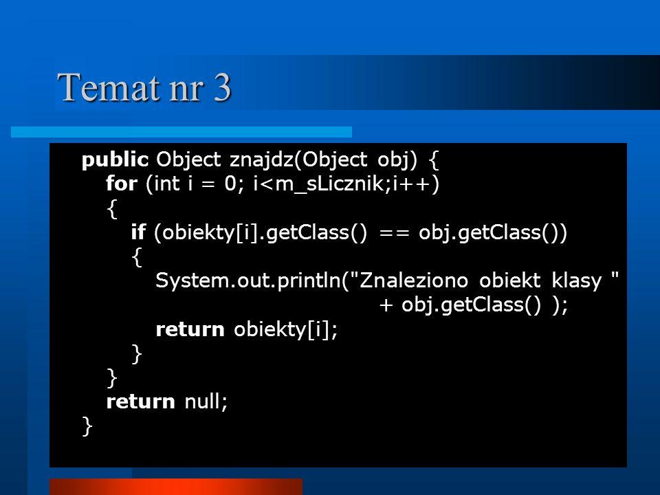 Temat nr 3 public Object znajdz(Object obj) {