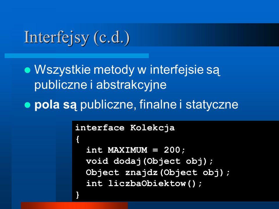 Interfejsy (c.d.) Wszystkie metody w interfejsie są publiczne i abstrakcyjne. pola są publiczne, finalne i statyczne.
