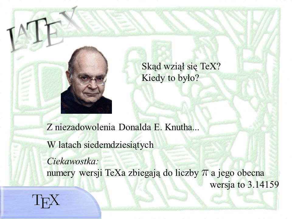 Skąd wziął się TeX Kiedy to było Z niezadowolenia Donalda E. Knutha... W latach siedemdziesiątych.